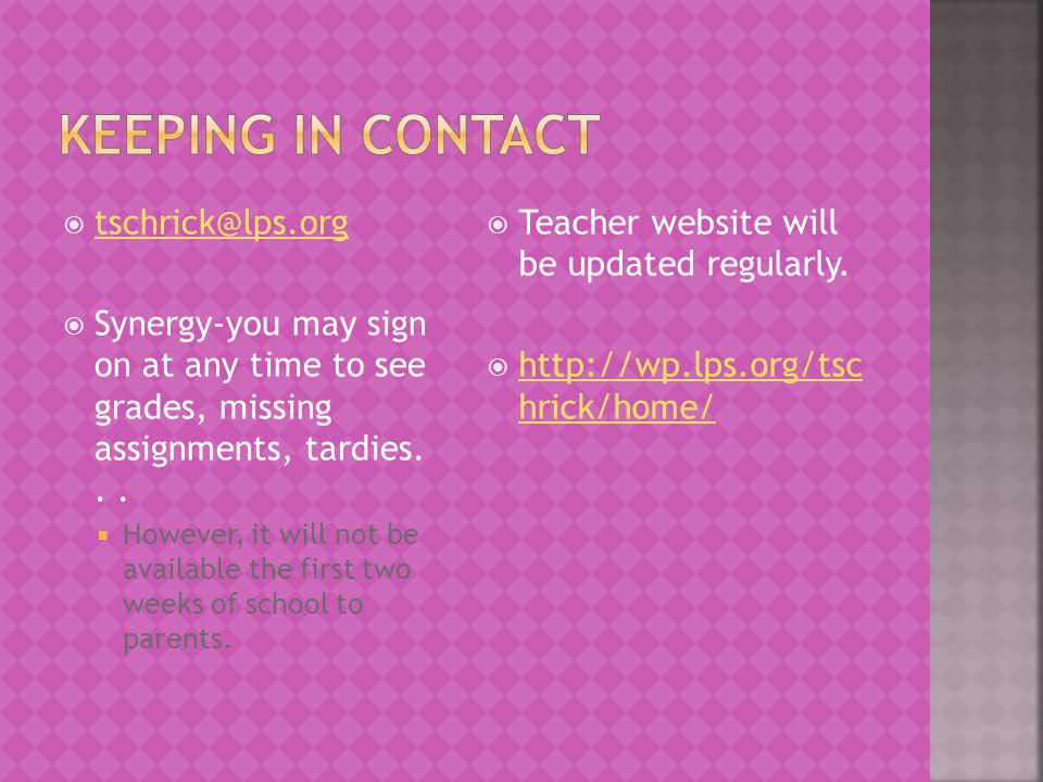  tschrick@lps.org tschrick@lps.org  Synergy-you may sign on at any time to see grades, missing assignments, tardies...