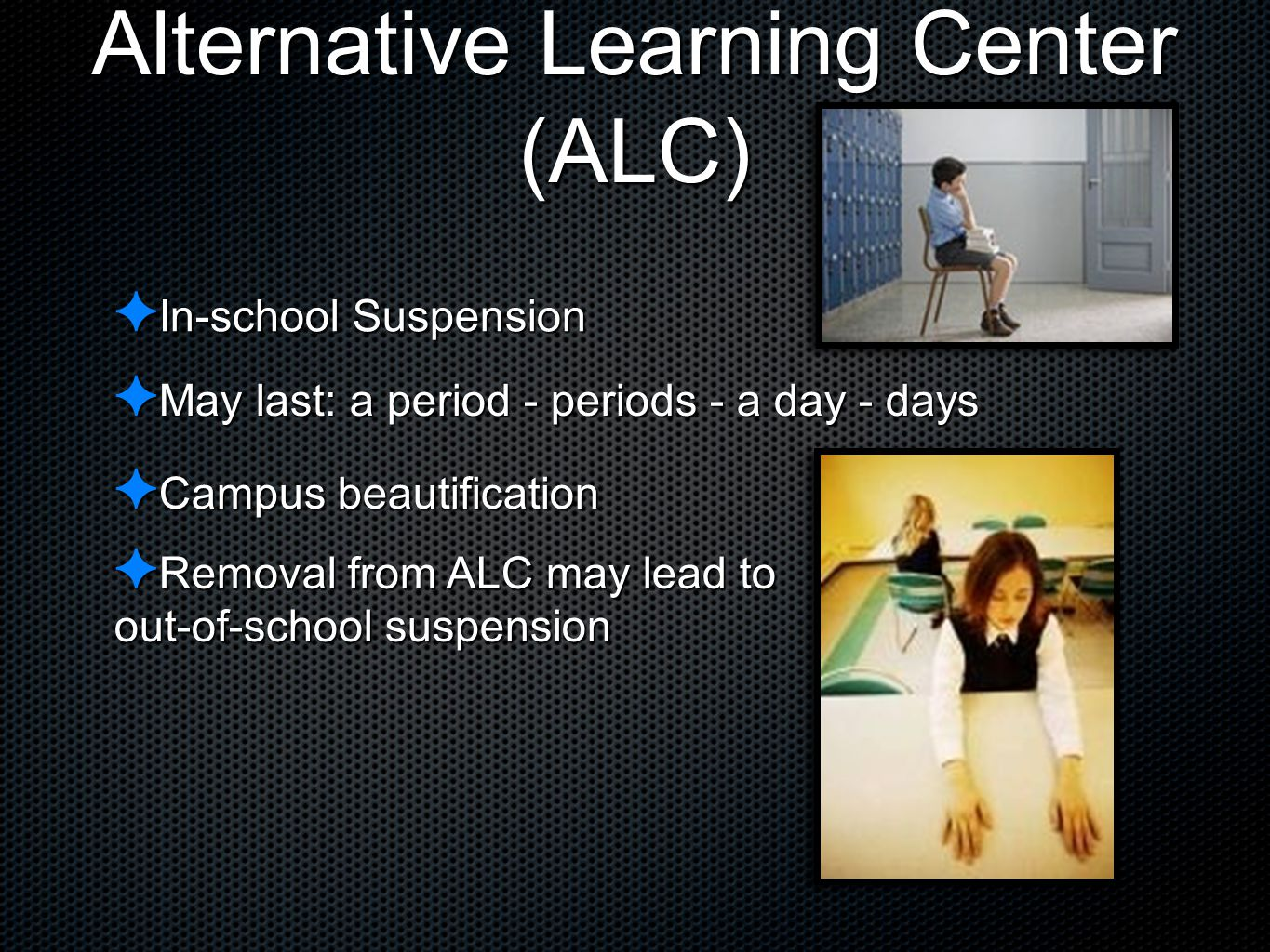 Alternative Learning Center (ALC) ✦ In-school Suspension ✦ May last: a period - periods - a day - days ✦ Campus beautification ✦ Removal from ALC may