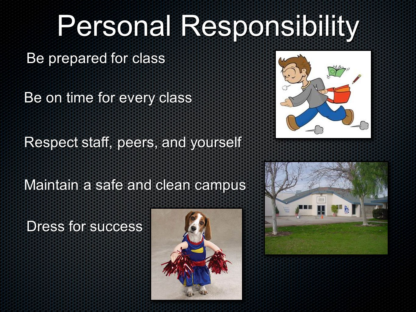 Personal Responsibility Be prepared for class Be on time for every class Respect staff, peers, and yourself Maintain a safe and clean campus Dress for