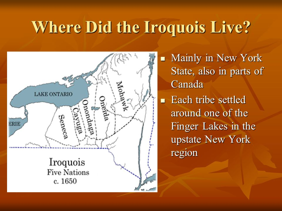 Where Did the Iroquois Live? Mainly in New York State, also in parts of Canada Mainly in New York State, also in parts of Canada Each tribe settled ar