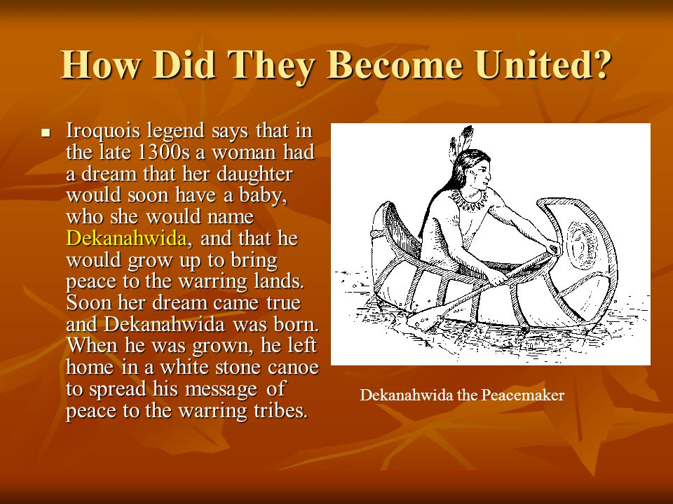 How Did They Become United? Iroquois legend says that in the late 1300s a woman had a dream that her daughter would soon have a baby, who she would na