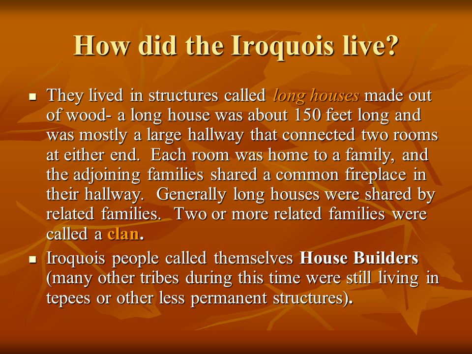 How did the Iroquois live? They lived in structures called long houses made out of wood- a long house was about 150 feet long and was mostly a large h