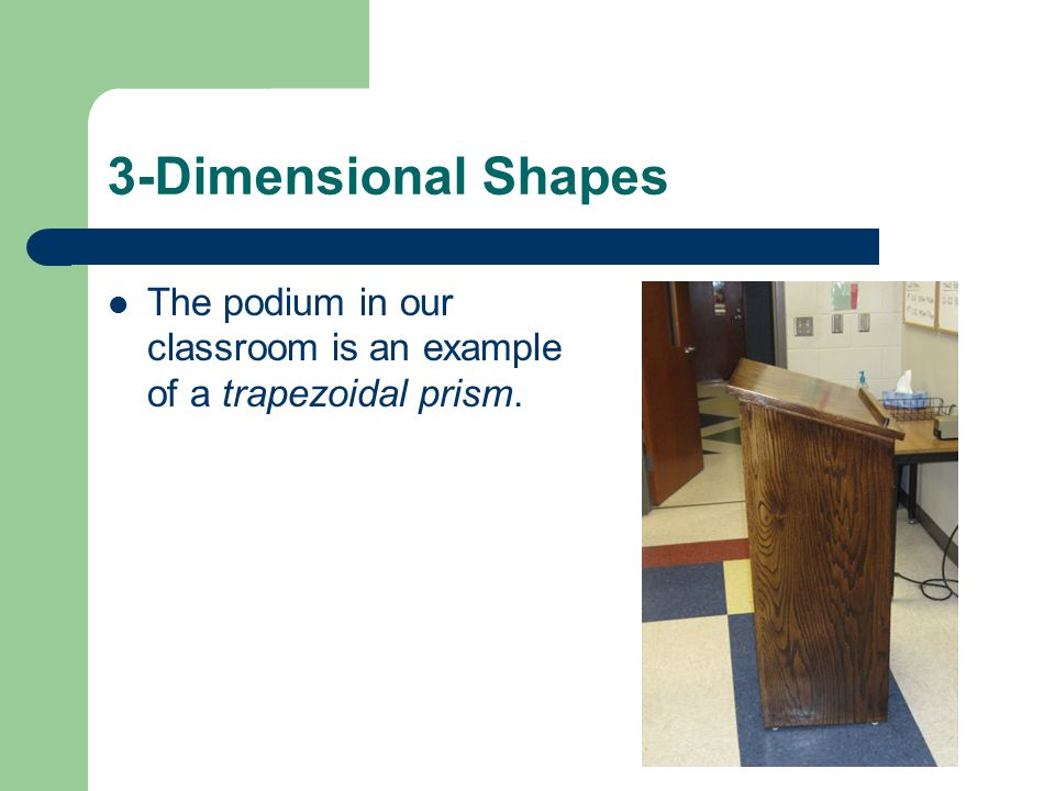3-Dimensional Shapes The podium in our classroom is an example of a trapezoidal prism.