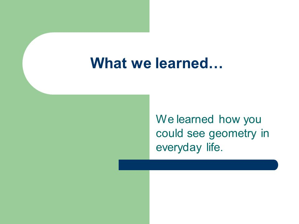 What we learned… We learned how you could see geometry in everyday life.