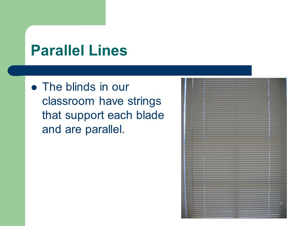 Parallel Lines The blinds in our classroom have strings that support each blade and are parallel.