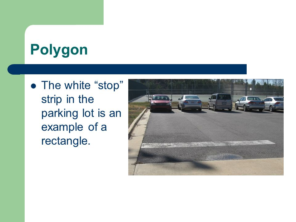Polygon The white stop strip in the parking lot is an example of a rectangle.