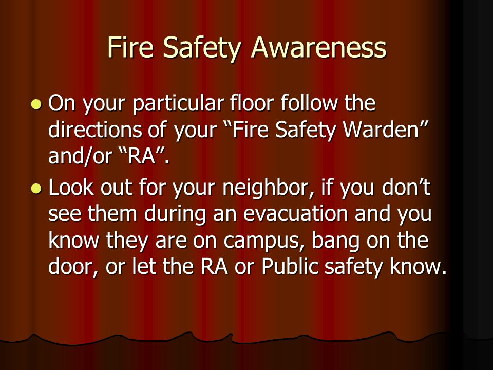 Fire Safety Awareness On your particular floor follow the directions of your Fire Safety Warden and/or RA .