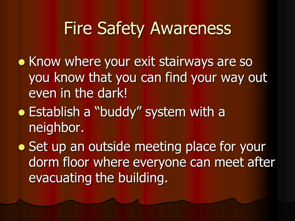 Fire Safety Awareness Know where your exit stairways are so you know that you can find your way out even in the dark.