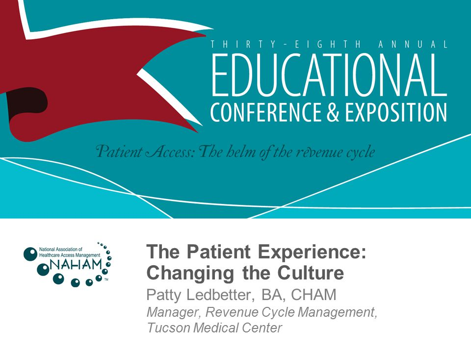 The Patient Experience: Changing the Culture Patty Ledbetter, BA, CHAM Manager, Revenue Cycle Management, Tucson Medical Center