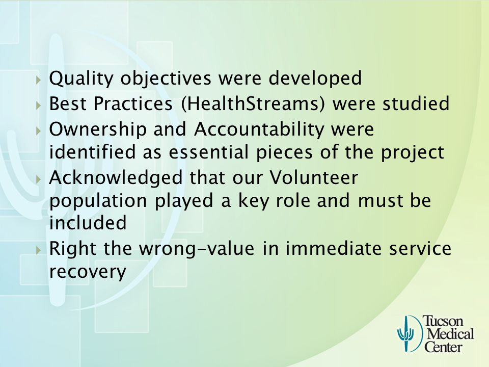  Quality objectives were developed  Best Practices (HealthStreams) were studied  Ownership and Accountability were identified as essential pieces of the project  Acknowledged that our Volunteer population played a key role and must be included  Right the wrong-value in immediate service recovery