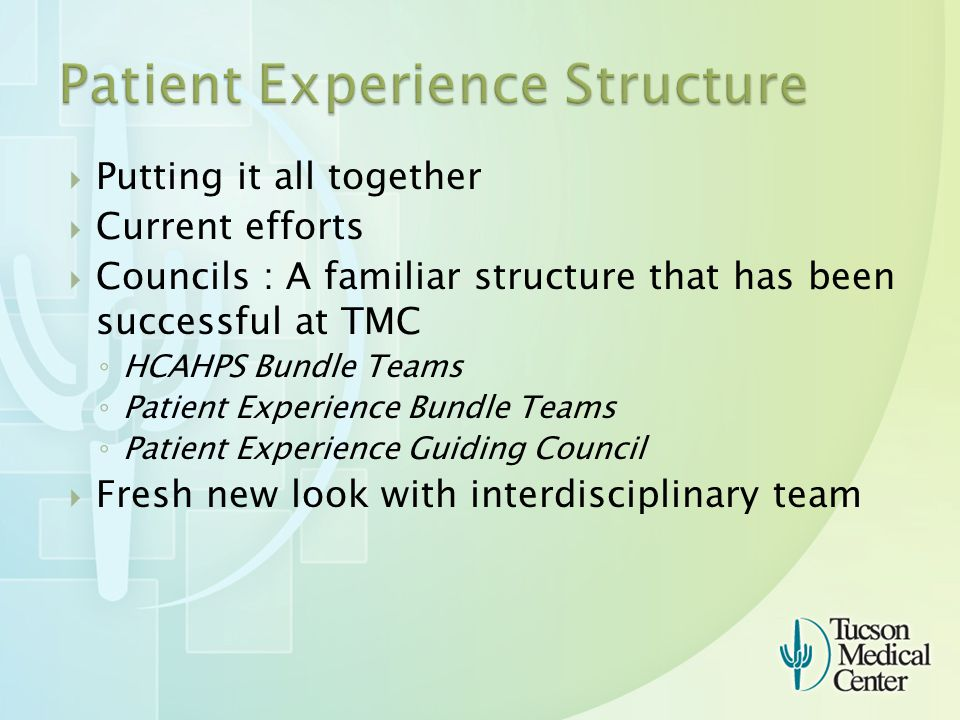  Putting it all together  Current efforts  Councils : A familiar structure that has been successful at TMC ◦ HCAHPS Bundle Teams ◦ Patient Experience Bundle Teams ◦ Patient Experience Guiding Council  Fresh new look with interdisciplinary team