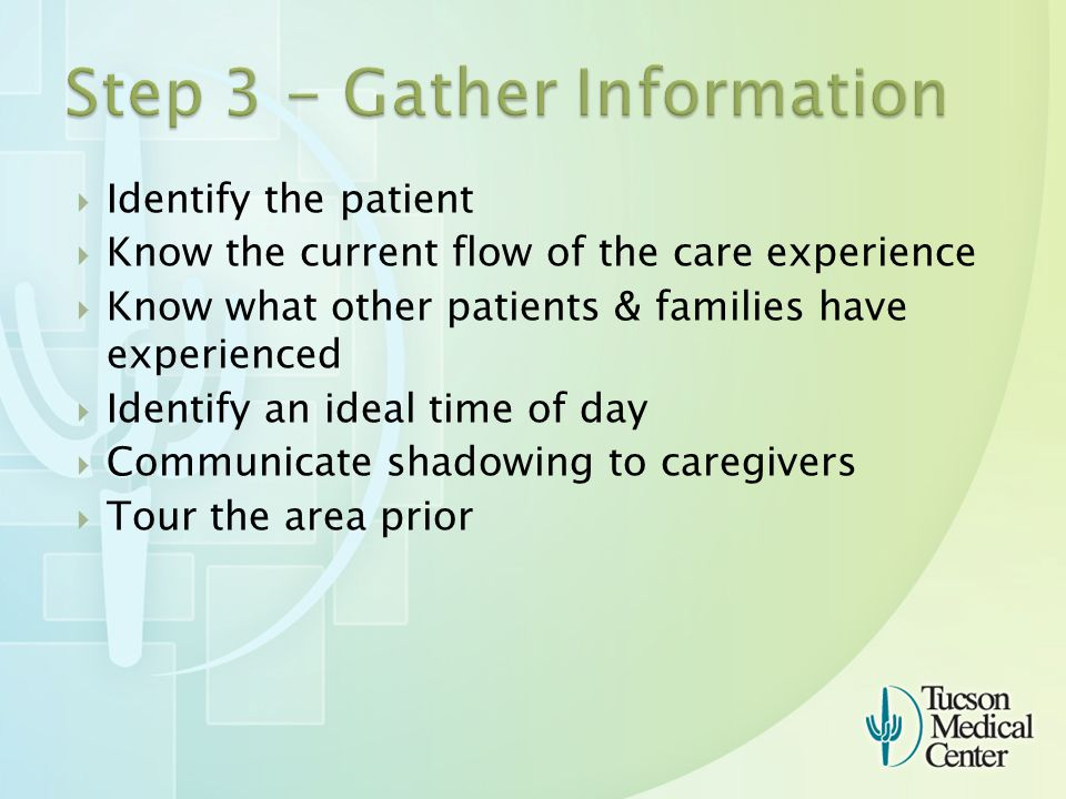  Identify the patient  Know the current flow of the care experience  Know what other patients & families have experienced  Identify an ideal time of day  Communicate shadowing to caregivers  Tour the area prior