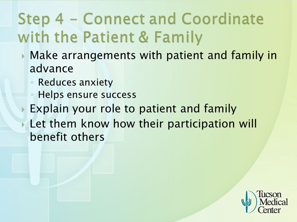  Make arrangements with patient and family in advance ◦ Reduces anxiety ◦ Helps ensure success  Explain your role to patient and family  Let them know how their participation will benefit others