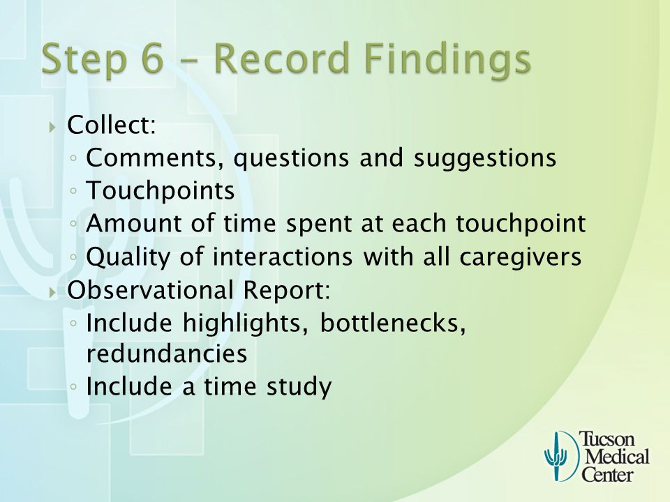  Collect: ◦ Comments, questions and suggestions ◦ Touchpoints ◦ Amount of time spent at each touchpoint ◦ Quality of interactions with all caregivers  Observational Report: ◦ Include highlights, bottlenecks, redundancies ◦ Include a time study