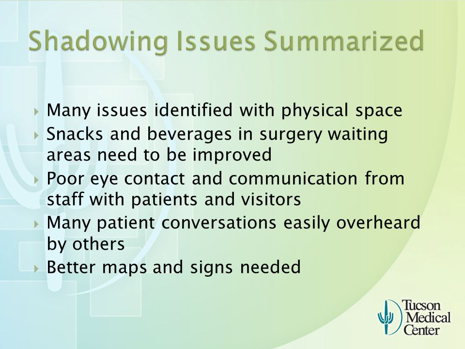  Many issues identified with physical space  Snacks and beverages in surgery waiting areas need to be improved  Poor eye contact and communication from staff with patients and visitors  Many patient conversations easily overheard by others  Better maps and signs needed