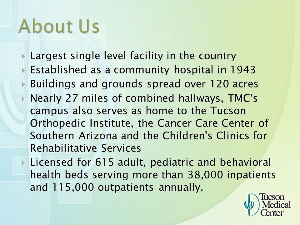  Largest single level facility in the country  Established as a community hospital in 1943  Buildings and grounds spread over 120 acres  Nearly 27 miles of combined hallways, TMC s campus also serves as home to the Tucson Orthopedic Institute, the Cancer Care Center of Southern Arizona and the Children s Clinics for Rehabilitative Services  Licensed for 615 adult, pediatric and behavioral health beds serving more than 38,000 inpatients and 115,000 outpatients annually.