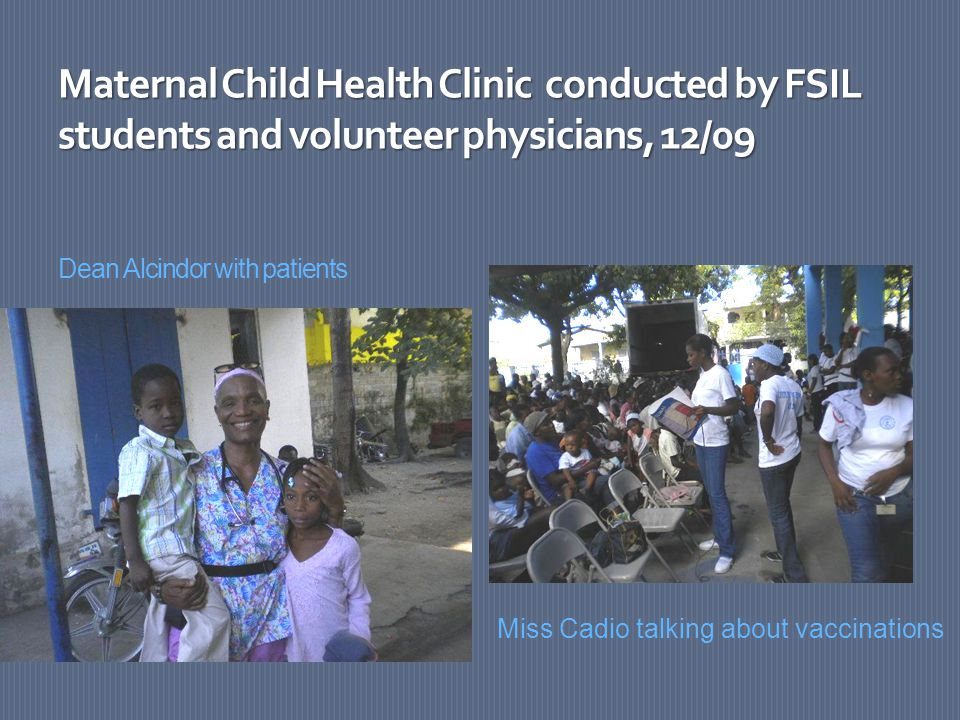 Maternal Child Health Clinic conducted by FSIL students and volunteer physicians, 12/09 Maternal Child Health Clinic conducted by FSIL students and volunteer physicians, 12/09 Dean Alcindor with patients Miss Cadio talking about vaccinations