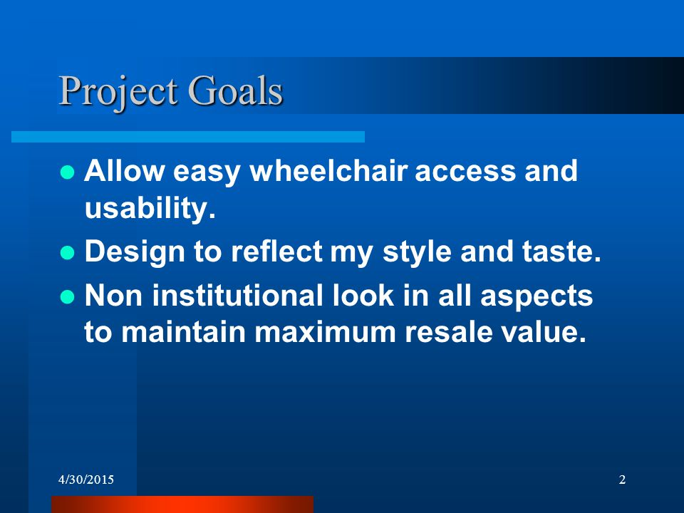 4/30/20152 Project Goals Allow easy wheelchair access and usability. Design to reflect my style and taste. Non institutional look in all aspects to ma