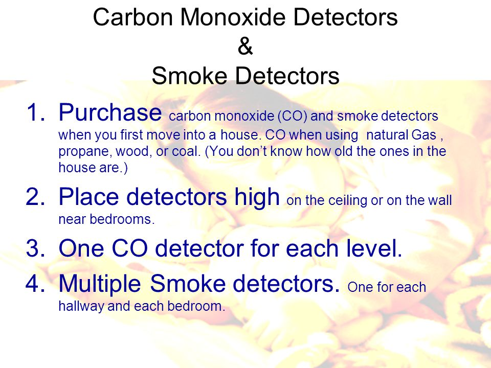 1.Purchase carbon monoxide (CO) and smoke detectors when you first move into a house.