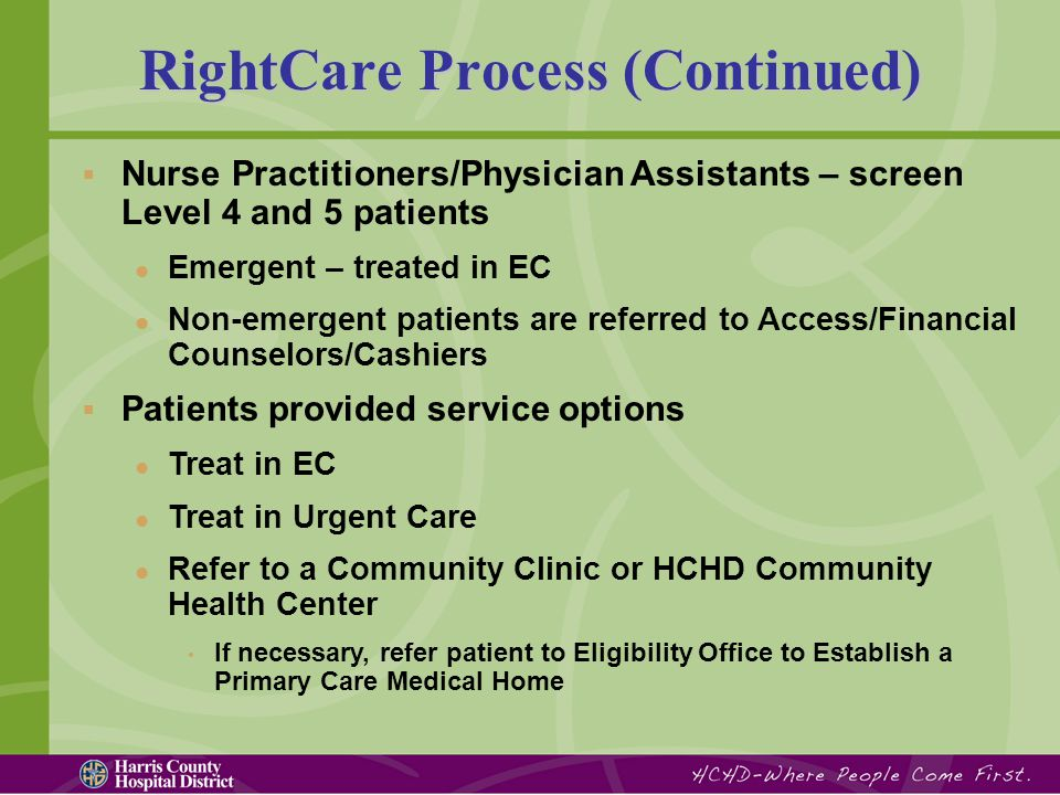  Nurse Practitioners/Physician Assistants – screen Level 4 and 5 patients Emergent – treated in EC Non-emergent patients are referred to Access/Financial Counselors/Cashiers  Patients provided service options Treat in EC Treat in Urgent Care Refer to a Community Clinic or HCHD Community Health Center If necessary, refer patient to Eligibility Office to Establish a Primary Care Medical Home RightCare Process (Continued)
