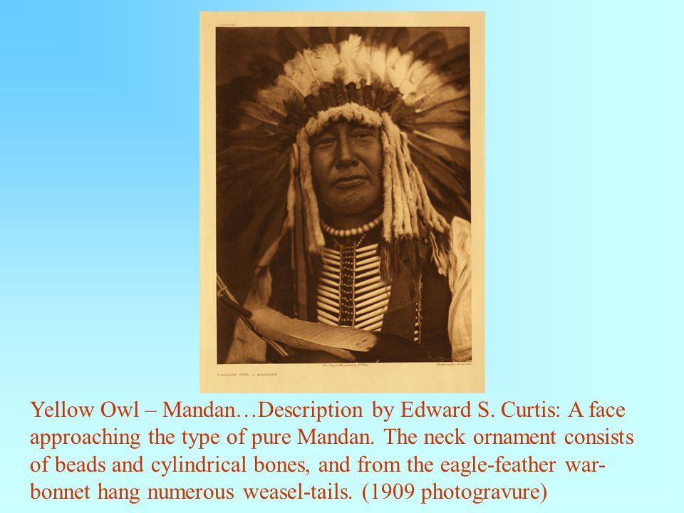 Yellow Owl – Mandan…Description by Edward S. Curtis: A face approaching the type of pure Mandan.
