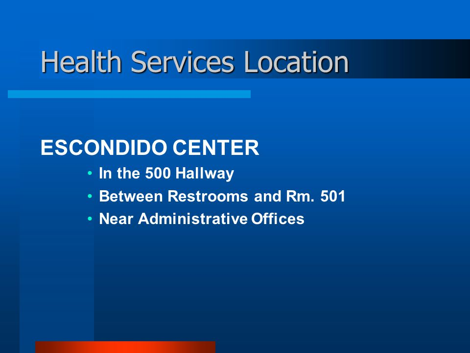 Health Services Location ESCONDIDO CENTER In the 500 Hallway Between Restrooms and Rm.