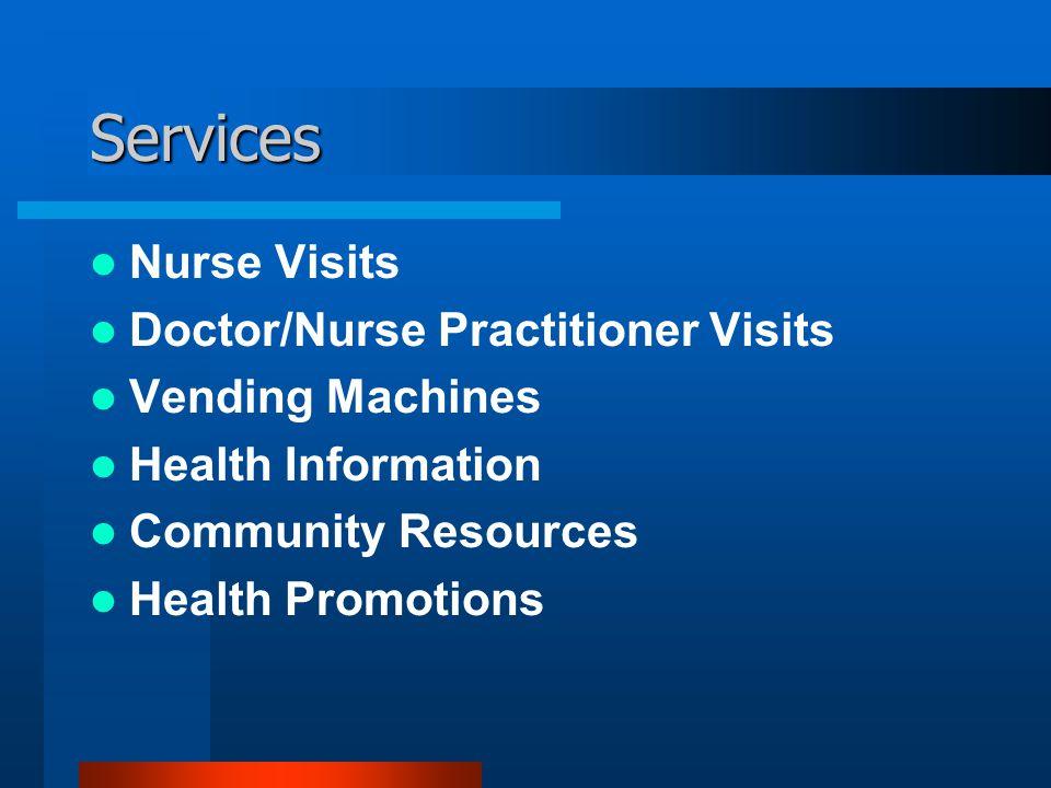 Services Nurse Visits Doctor/Nurse Practitioner Visits Vending Machines Health Information Community Resources Health Promotions