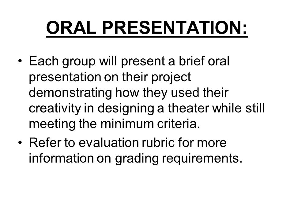 ORAL PRESENTATION: Each group will present a brief oral presentation on their project demonstrating how they used their creativity in designing a theater while still meeting the minimum criteria.