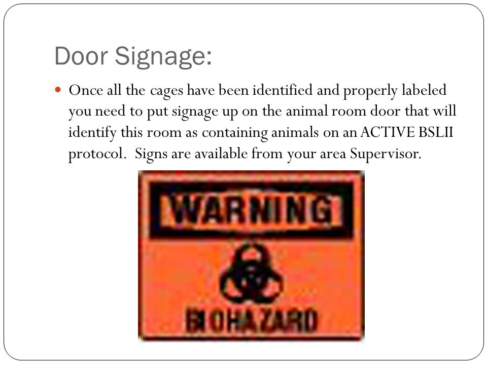 Door Signage: Once all the cages have been identified and properly labeled you need to put signage up on the animal room door that will identify this