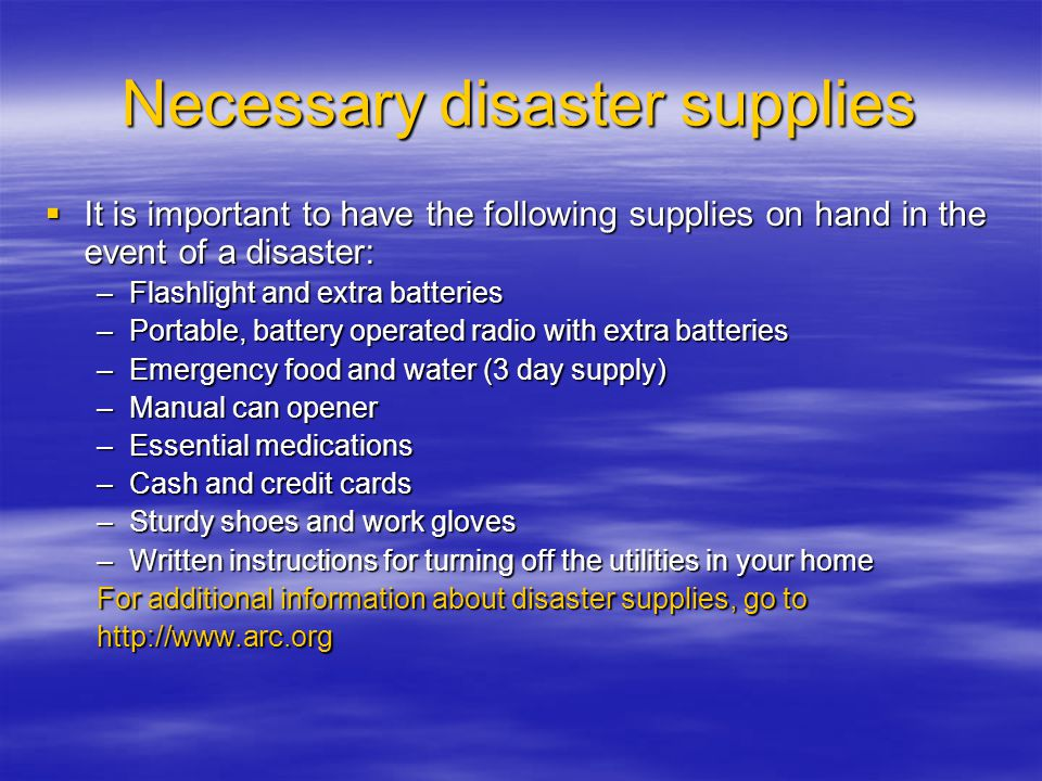 Necessary disaster supplies  It is important to have the following supplies on hand in the event of a disaster: –Flashlight and extra batteries –Portable, battery operated radio with extra batteries –Emergency food and water (3 day supply) –Manual can opener –Essential medications –Cash and credit cards –Sturdy shoes and work gloves –Written instructions for turning off the utilities in your home For additional information about disaster supplies, go to http://www.arc.org