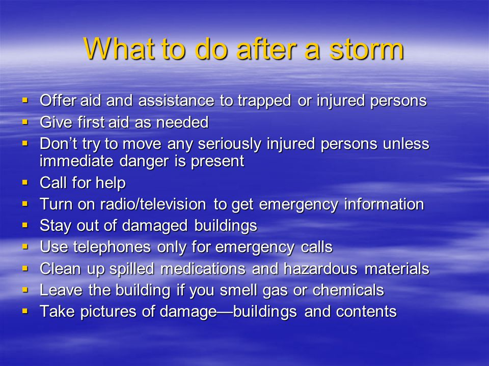 What to do after a storm  Offer aid and assistance to trapped or injured persons  Give first aid as needed  Don't try to move any seriously injured persons unless immediate danger is present  Call for help  Turn on radio/television to get emergency information  Stay out of damaged buildings  Use telephones only for emergency calls  Clean up spilled medications and hazardous materials  Leave the building if you smell gas or chemicals  Take pictures of damage—buildings and contents