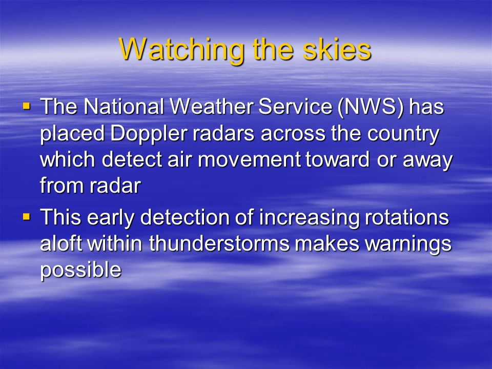 Watching the skies  The National Weather Service (NWS) has placed Doppler radars across the country which detect air movement toward or away from radar  This early detection of increasing rotations aloft within thunderstorms makes warnings possible