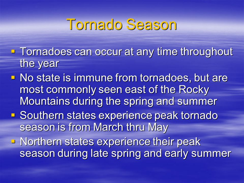 Tornado Season  Tornadoes can occur at any time throughout the year  No state is immune from tornadoes, but are most commonly seen east of the Rocky Mountains during the spring and summer  Southern states experience peak tornado season is from March thru May  Northern states experience their peak season during late spring and early summer
