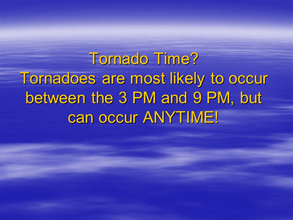 Tornado Time? Tornadoes are most likely to occur between the 3 PM and 9 PM, but can occur ANYTIME!
