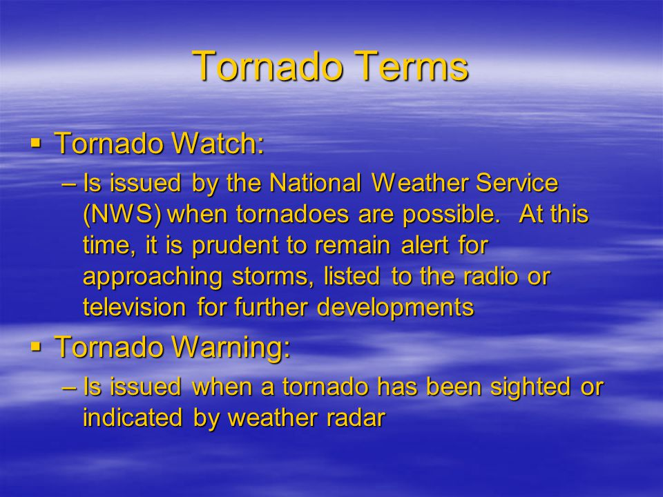 Tornado Terms  Tornado Watch: –Is issued by the National Weather Service (NWS) when tornadoes are possible.