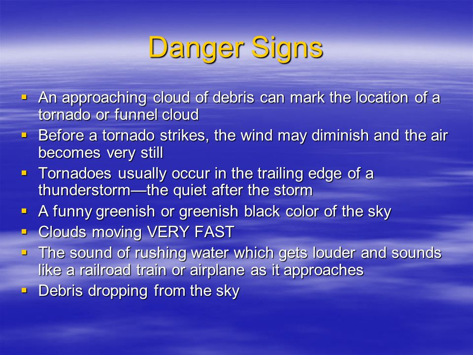 Danger Signs  An approaching cloud of debris can mark the location of a tornado or funnel cloud  Before a tornado strikes, the wind may diminish and the air becomes very still  Tornadoes usually occur in the trailing edge of a thunderstorm—the quiet after the storm  A funny greenish or greenish black color of the sky  Clouds moving VERY FAST  The sound of rushing water which gets louder and sounds like a railroad train or airplane as it approaches  Debris dropping from the sky