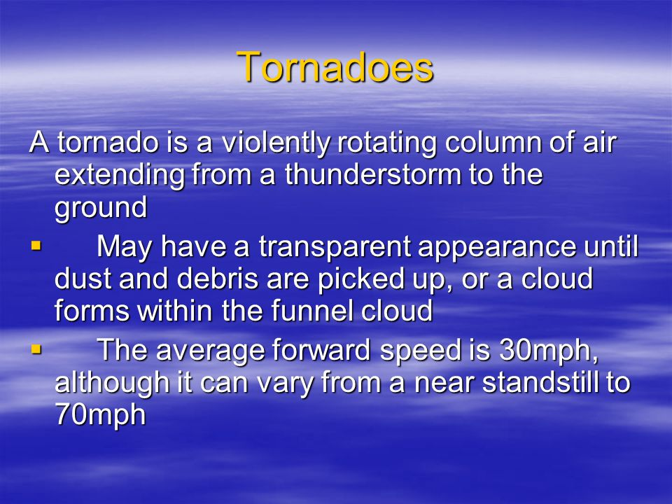 Tornadoes A tornado is a violently rotating column of air extending from a thunderstorm to the ground  May have a transparent appearance until dust and debris are picked up, or a cloud forms within the funnel cloud  The average forward speed is 30mph, although it can vary from a near standstill to 70mph