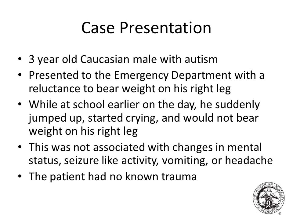 Case Presentation 3 year old Caucasian male with autism Presented to the Emergency Department with a reluctance to bear weight on his right leg While at school earlier on the day, he suddenly jumped up, started crying, and would not bear weight on his right leg This was not associated with changes in mental status, seizure like activity, vomiting, or headache The patient had no known trauma