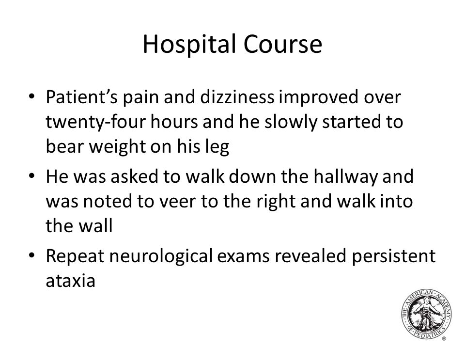 Hospital Course Patient's pain and dizziness improved over twenty-four hours and he slowly started to bear weight on his leg He was asked to walk down the hallway and was noted to veer to the right and walk into the wall Repeat neurological exams revealed persistent ataxia