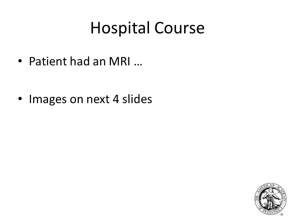 Hospital Course Patient had an MRI … Images on next 4 slides