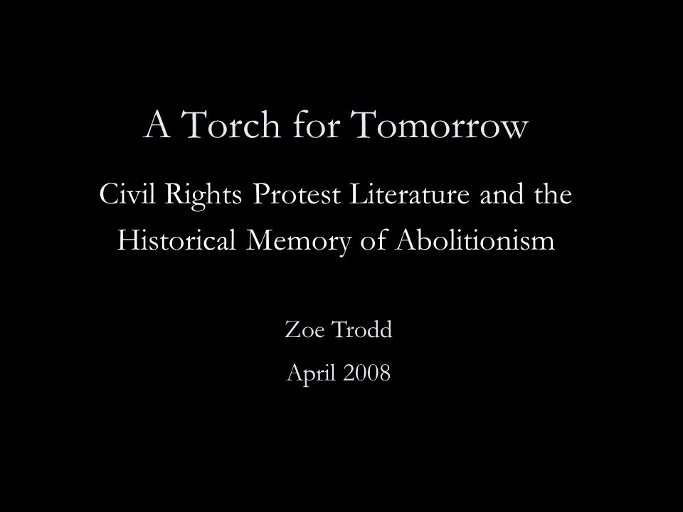 A Torch for Tomorrow Civil Rights Protest Literature and the Historical Memory of Abolitionism Zoe Trodd April 2008