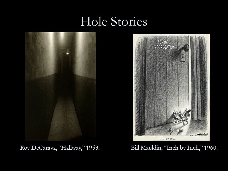Hole Stories Roy DeCarava, Hallway, 1953.Bill Mauldin, Inch by Inch, 1960.
