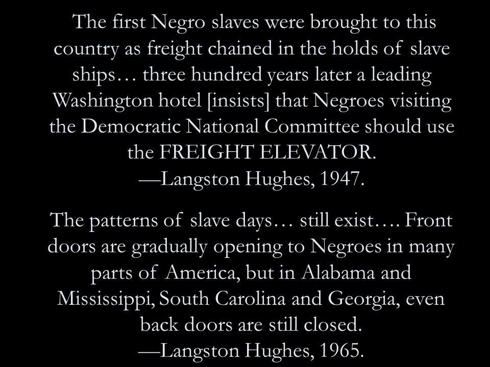 The first Negro slaves were brought to this country as freight chained in the holds of slave ships… three hundred years later a leading Washington hotel [insists] that Negroes visiting the Democratic National Committee should use the FREIGHT ELEVATOR.