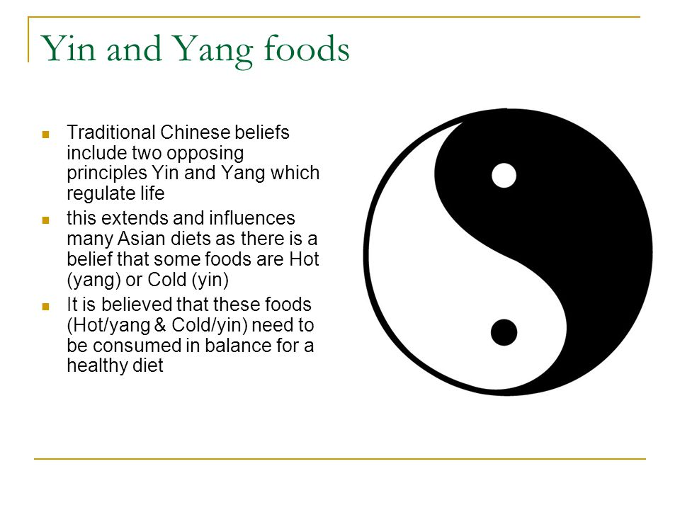 Yin and Yang foods Traditional Chinese beliefs include two opposing principles Yin and Yang which regulate life this extends and influences many Asian diets as there is a belief that some foods are Hot (yang) or Cold (yin) It is believed that these foods (Hot/yang & Cold/yin) need to be consumed in balance for a healthy diet