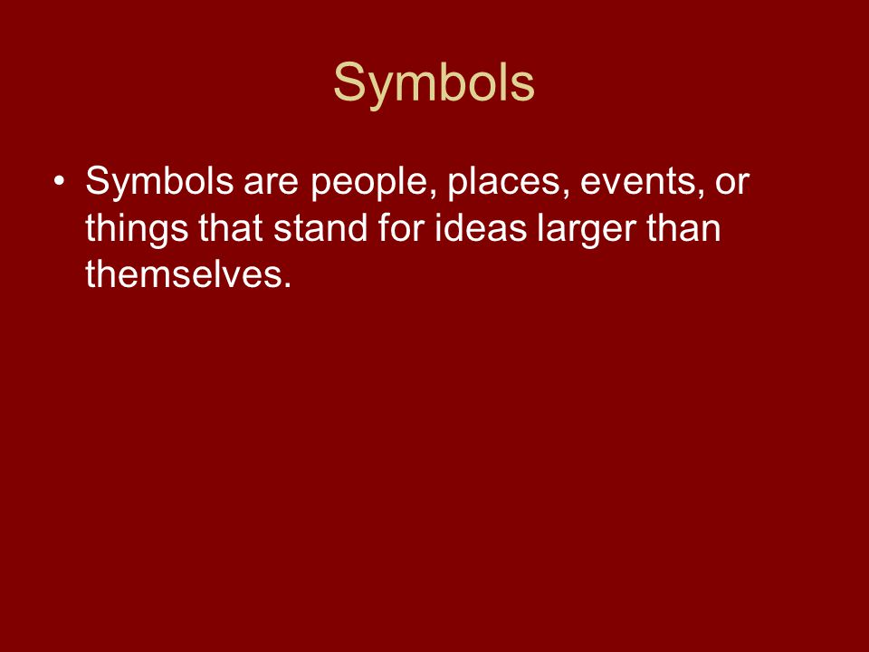 Symbols Symbols are people, places, events, or things that stand for ideas larger than themselves.
