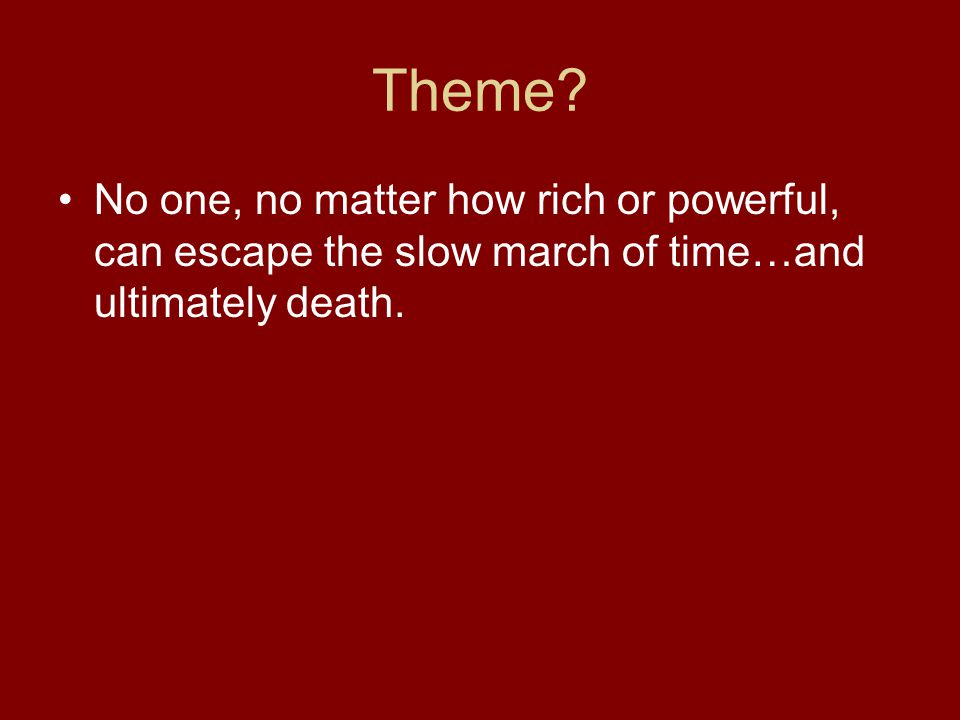 Theme? No one, no matter how rich or powerful, can escape the slow march of time…and ultimately death.