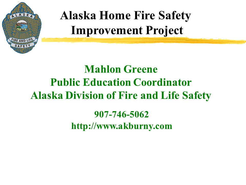 Alaska Home Fire Safety Improvement Project 907-746-5062 http://www.akburny.com Mahlon Greene Public Education Coordinator Alaska Division of Fire and