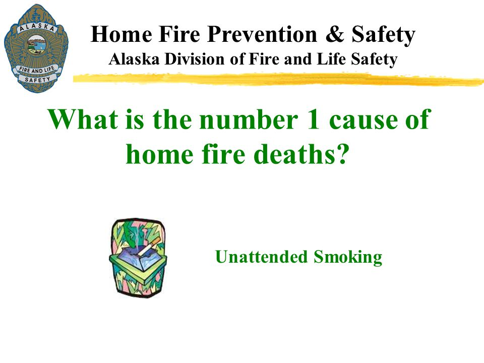 Home Fire Prevention & Safety Alaska Division of Fire and Life Safety Unattended Smoking What is the number 1 cause of home fire deaths?