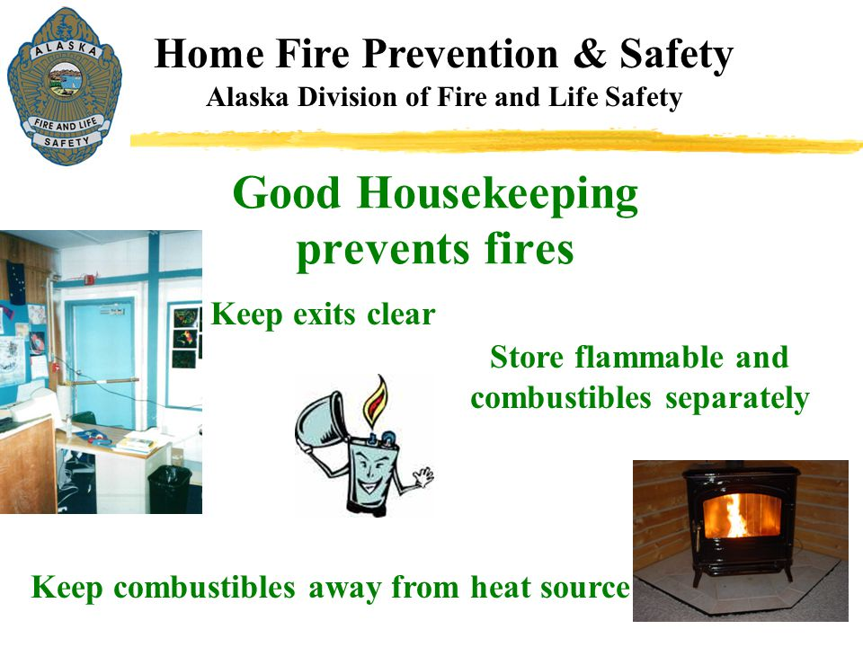 Good Housekeeping prevents fires Home Fire Prevention & Safety Alaska Division of Fire and Life Safety Keep exits clear Store flammable and combustibl