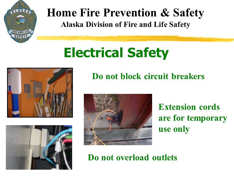 Electrical Safety Home Fire Prevention & Safety Alaska Division of Fire and Life Safety Do not block circuit breakers Extension cords are for temporar